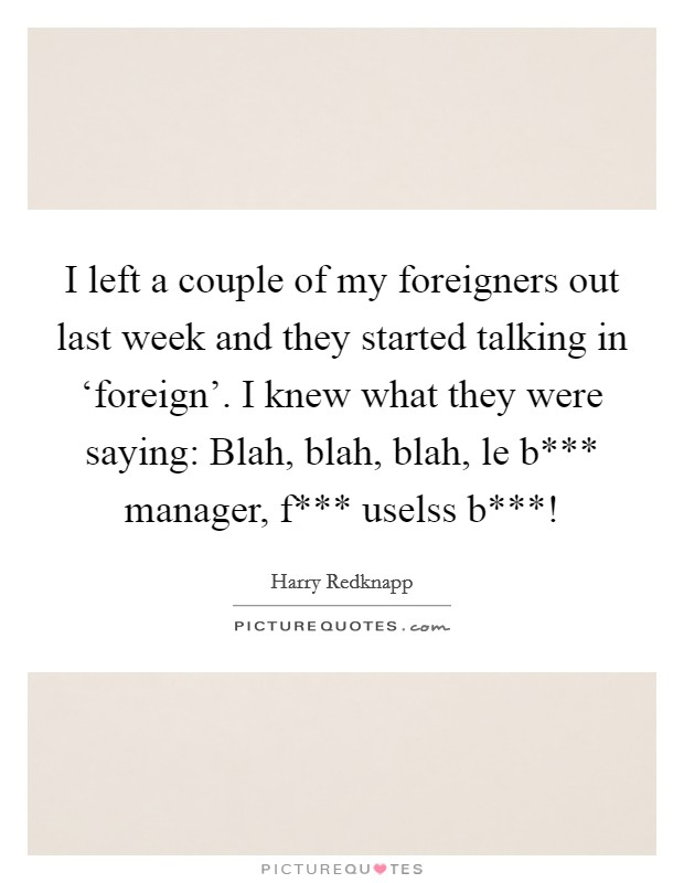 I left a couple of my foreigners out last week and they started talking in 'foreign'. I knew what they were saying: Blah, blah, blah, le b*** manager, f*** uselss b***! Picture Quote #1
