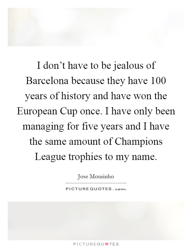 I don't have to be jealous of Barcelona because they have 100 years of history and have won the European Cup once. I have only been managing for five years and I have the same amount of Champions League trophies to my name Picture Quote #1