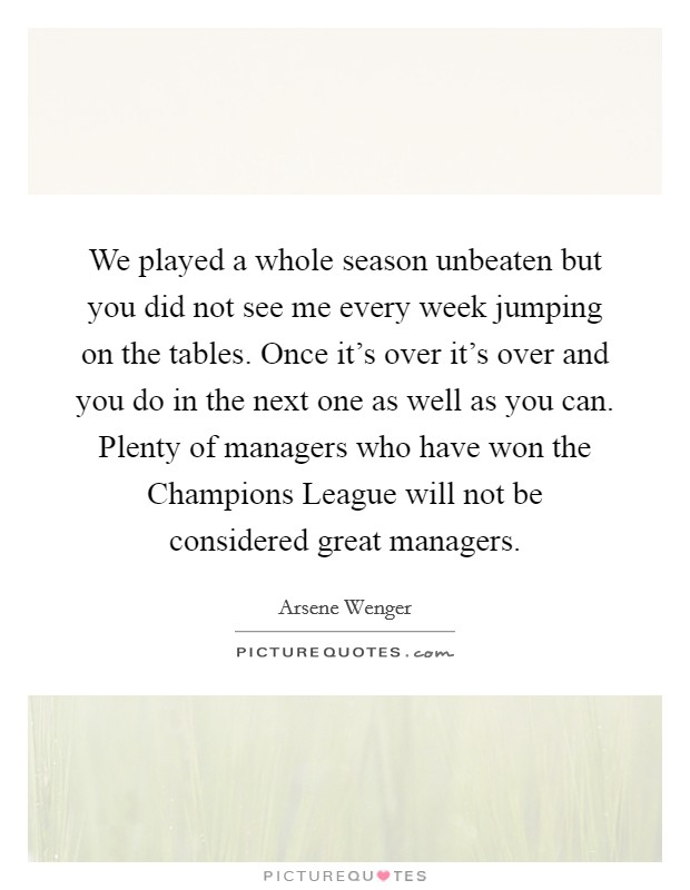 We played a whole season unbeaten but you did not see me every week jumping on the tables. Once it's over it's over and you do in the next one as well as you can. Plenty of managers who have won the Champions League will not be considered great managers Picture Quote #1
