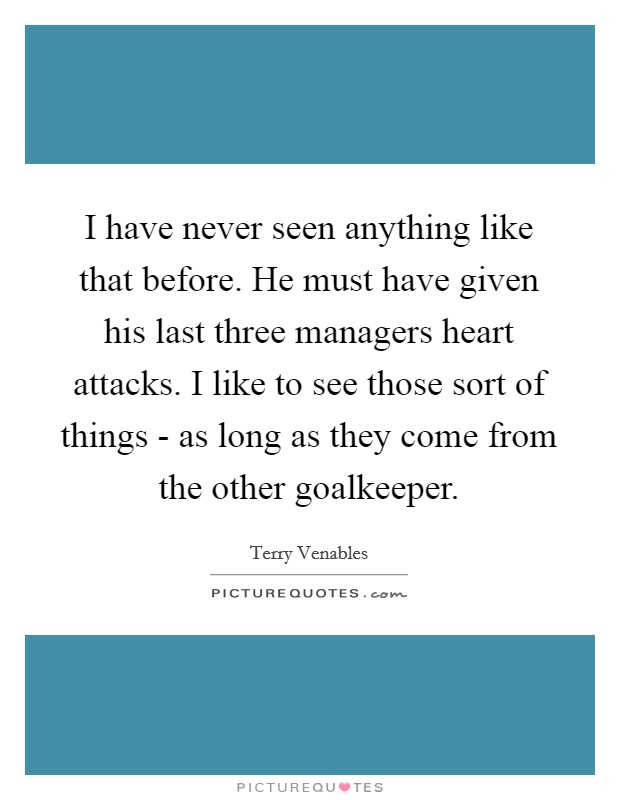 I have never seen anything like that before. He must have given his last three managers heart attacks. I like to see those sort of things - as long as they come from the other goalkeeper Picture Quote #1