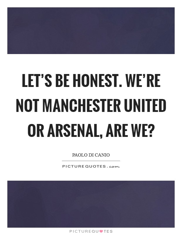 Let's be honest. We're not Manchester United or Arsenal, are we? Picture Quote #1