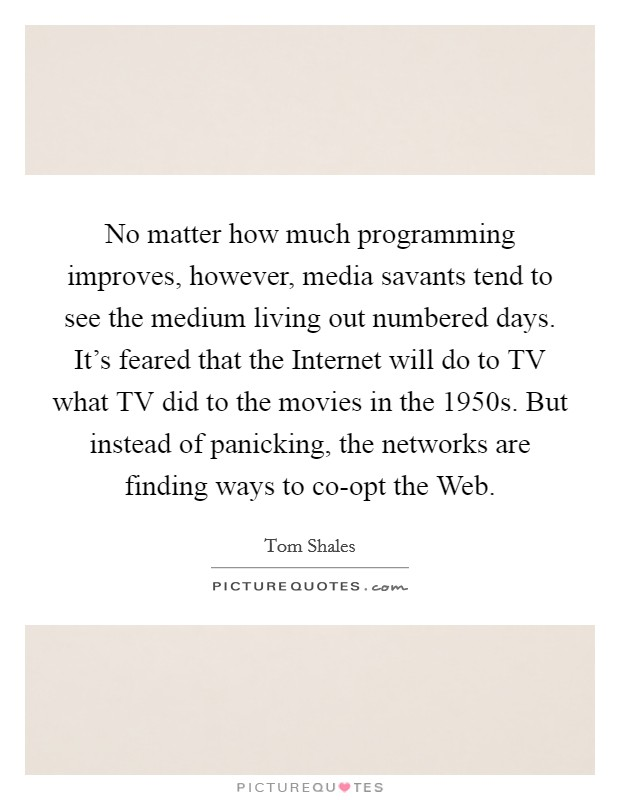 No matter how much programming improves, however, media savants tend to see the medium living out numbered days. It's feared that the Internet will do to TV what TV did to the movies in the 1950s. But instead of panicking, the networks are finding ways to co-opt the Web Picture Quote #1
