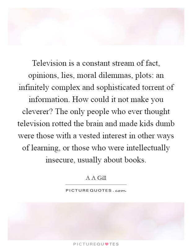 Television is a constant stream of fact, opinions, lies, moral dilemmas, plots: an infinitely complex and sophisticated torrent of information. How could it not make you cleverer? The only people who ever thought television rotted the brain and made kids dumb were those with a vested interest in other ways of learning, or those who were intellectually insecure, usually about books Picture Quote #1