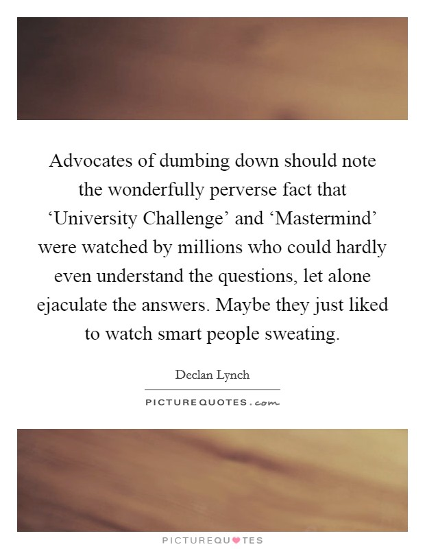 Advocates of dumbing down should note the wonderfully perverse fact that 'University Challenge' and 'Mastermind' were watched by millions who could hardly even understand the questions, let alone ejaculate the answers. Maybe they just liked to watch smart people sweating Picture Quote #1