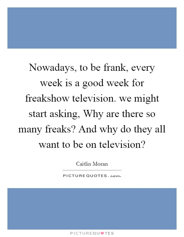 Nowadays, to be frank, every week is a good week for freakshow television. we might start asking, Why are there so many freaks? And why do they all want to be on television? Picture Quote #1
