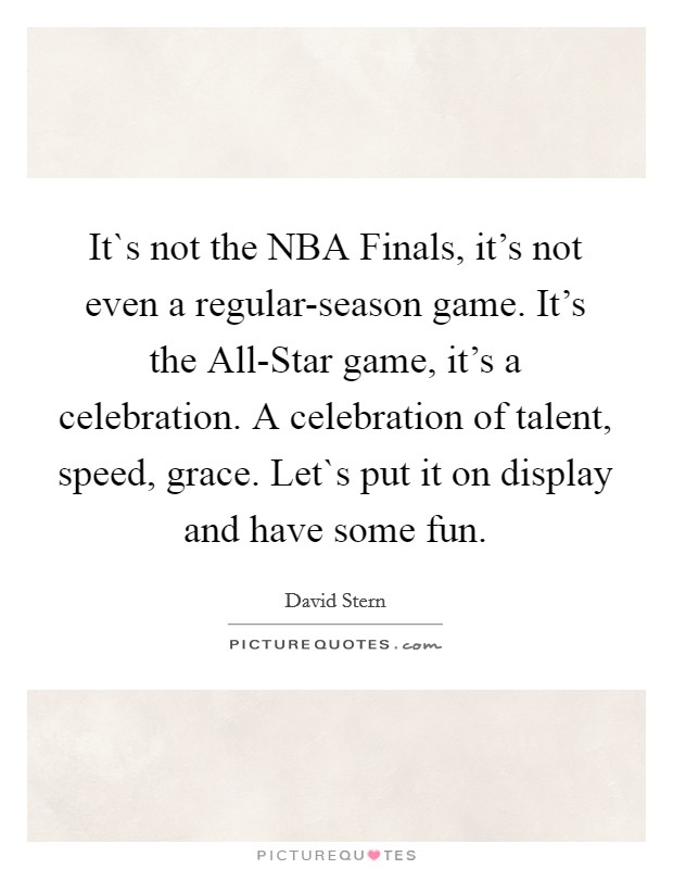 It`s not the NBA Finals, it's not even a regular-season game. It's the All-Star game, it's a celebration. A celebration of talent, speed, grace. Let`s put it on display and have some fun Picture Quote #1