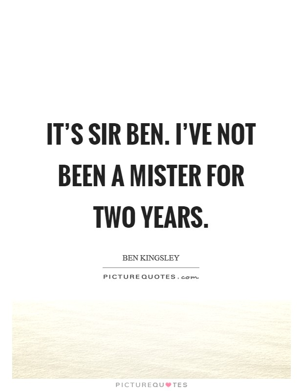 It's Sir Ben. I've not been a Mister for two years Picture Quote #1
