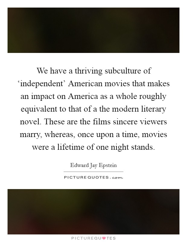 We have a thriving subculture of 'independent' American movies that makes an impact on America as a whole roughly equivalent to that of a the modern literary novel. These are the films sincere viewers marry, whereas, once upon a time, movies were a lifetime of one night stands Picture Quote #1