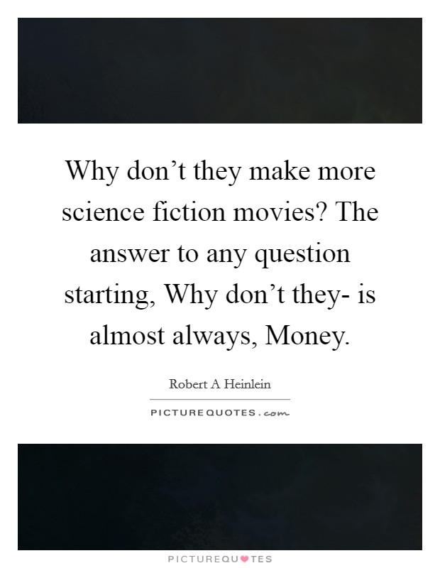 Why don't they make more science fiction movies? The answer to any question starting, Why don't they- is almost always, Money Picture Quote #1