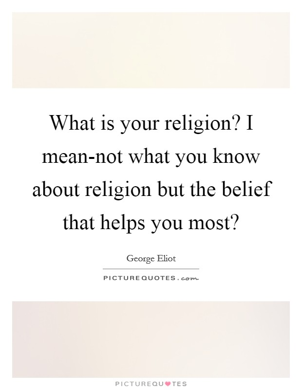 What is your religion? I mean-not what you know about religion but the belief that helps you most? Picture Quote #1