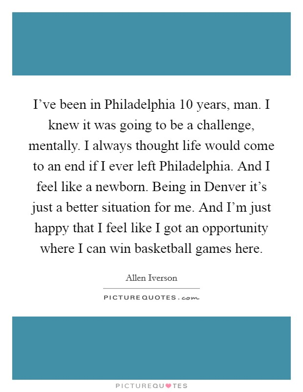 I've been in Philadelphia 10 years, man. I knew it was going to be a challenge, mentally. I always thought life would come to an end if I ever left Philadelphia. And I feel like a newborn. Being in Denver it's just a better situation for me. And I'm just happy that I feel like I got an opportunity where I can win basketball games here Picture Quote #1