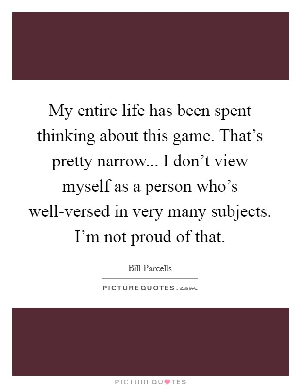 My entire life has been spent thinking about this game. That's pretty narrow... I don't view myself as a person who's well-versed in very many subjects. I'm not proud of that Picture Quote #1