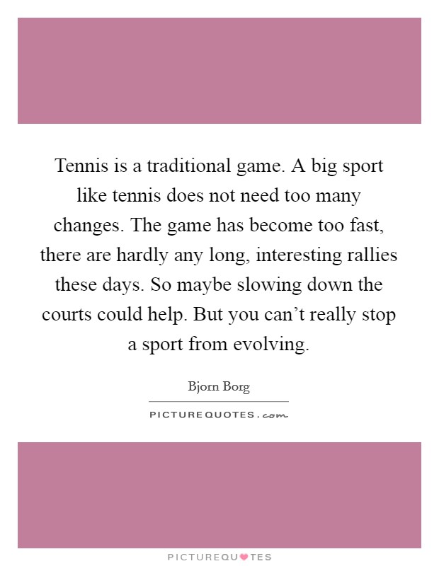 Tennis is a traditional game. A big sport like tennis does not need too many changes. The game has become too fast, there are hardly any long, interesting rallies these days. So maybe slowing down the courts could help. But you can't really stop a sport from evolving Picture Quote #1