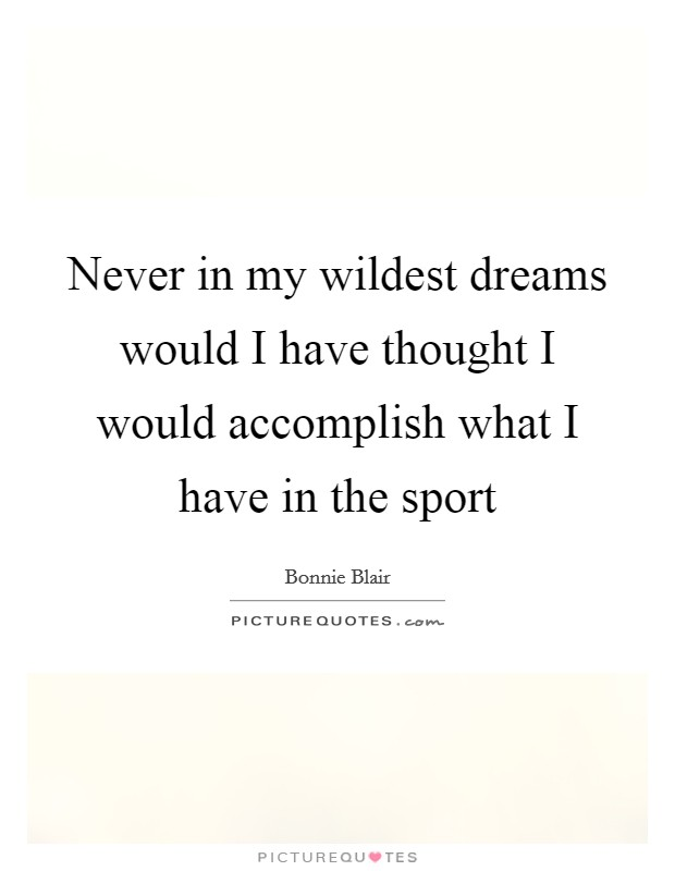 Never in my wildest dreams would I have thought I would accomplish what I have in the sport Picture Quote #1