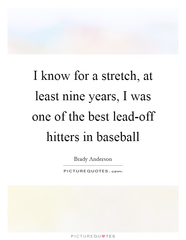 I know for a stretch, at least nine years, I was one of the best lead-off hitters in baseball Picture Quote #1