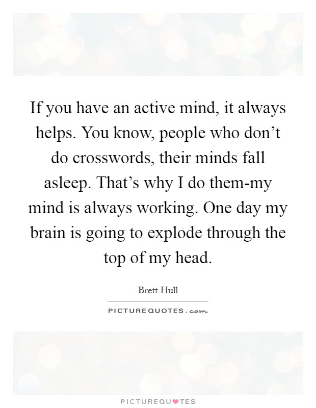 If you have an active mind, it always helps. You know, people who don't do crosswords, their minds fall asleep. That's why I do them-my mind is always working. One day my brain is going to explode through the top of my head Picture Quote #1