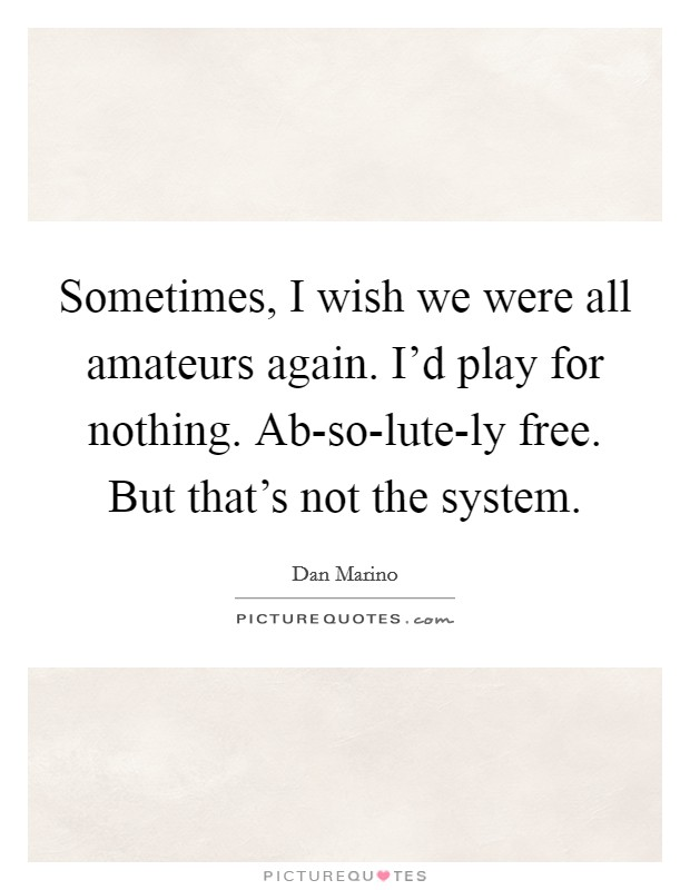 Sometimes, I wish we were all amateurs again. I'd play for nothing. Ab-so-lute-ly free. But that's not the system Picture Quote #1