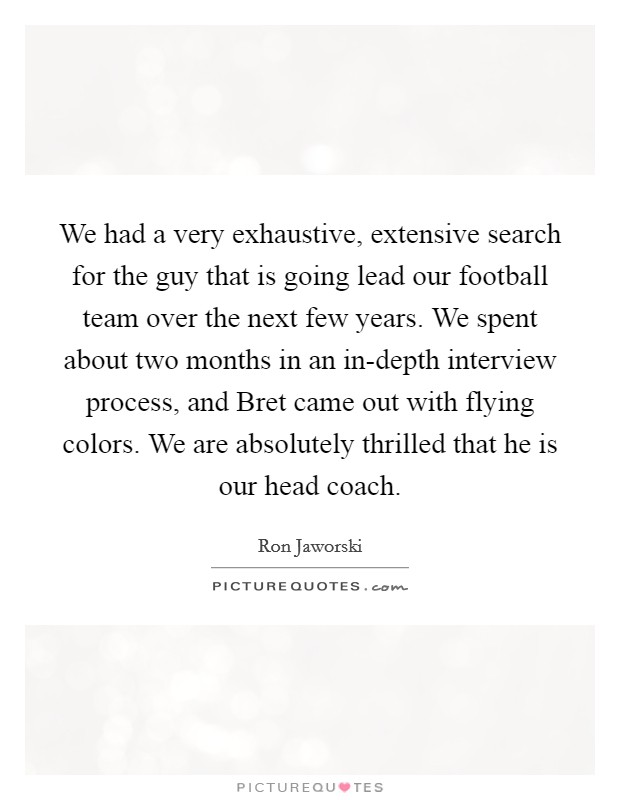 We had a very exhaustive, extensive search for the guy that is going lead our football team over the next few years. We spent about two months in an in-depth interview process, and Bret came out with flying colors. We are absolutely thrilled that he is our head coach Picture Quote #1