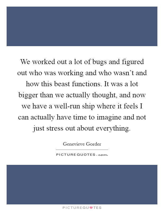 We worked out a lot of bugs and figured out who was working and who wasn't and how this beast functions. It was a lot bigger than we actually thought, and now we have a well-run ship where it feels I can actually have time to imagine and not just stress out about everything Picture Quote #1