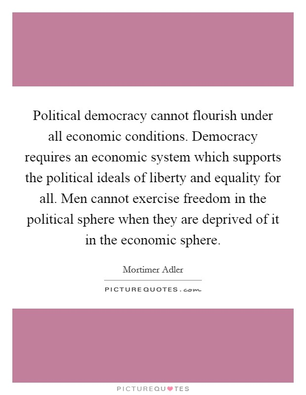 Political democracy cannot flourish under all economic conditions. Democracy requires an economic system which supports the political ideals of liberty and equality for all. Men cannot exercise freedom in the political sphere when they are deprived of it in the economic sphere Picture Quote #1