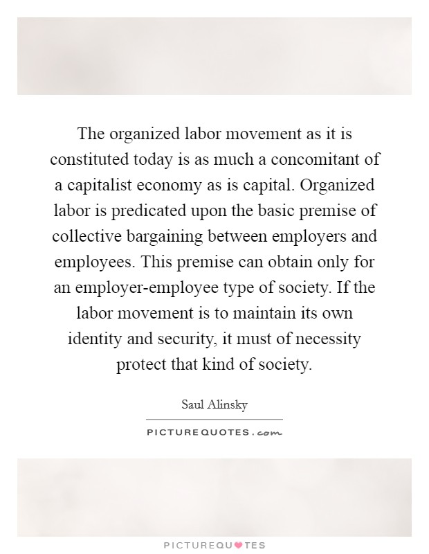 The organized labor movement as it is constituted today is as much a concomitant of a capitalist economy as is capital. Organized labor is predicated upon the basic premise of collective bargaining between employers and employees. This premise can obtain only for an employer-employee type of society. If the labor movement is to maintain its own identity and security, it must of necessity protect that kind of society Picture Quote #1