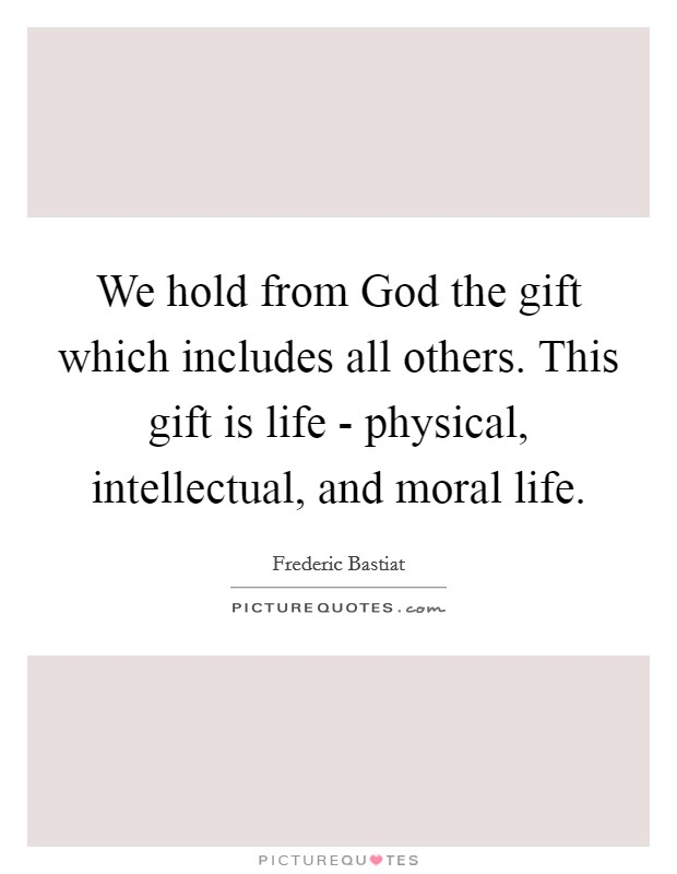 We hold from God the gift which includes all others. This gift is life - physical, intellectual, and moral life Picture Quote #1