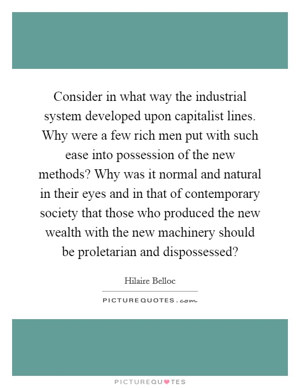 Consider in what way the industrial system developed upon capitalist lines. Why were a few rich men put with such ease into possession of the new methods? Why was it normal and natural in their eyes and in that of contemporary society that those who produced the new wealth with the new machinery should be proletarian and dispossessed? Picture Quote #1