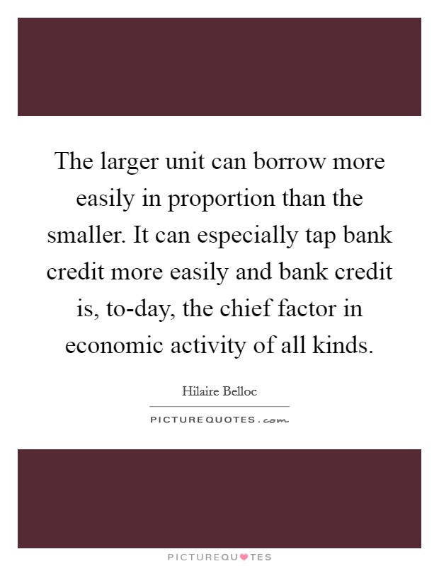 The larger unit can borrow more easily in proportion than the smaller. It can especially tap bank credit more easily and bank credit is, to-day, the chief factor in economic activity of all kinds Picture Quote #1