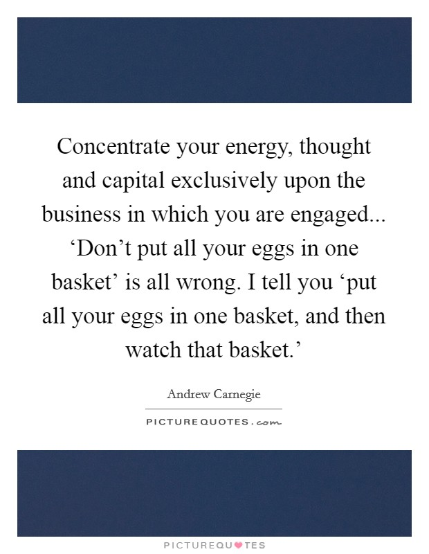 Concentrate your energy, thought and capital exclusively upon the business in which you are engaged... 'Don't put all your eggs in one basket' is all wrong. I tell you 'put all your eggs in one basket, and then watch that basket.' Picture Quote #1