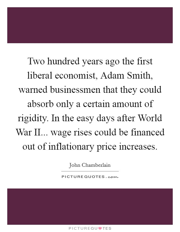 Two hundred years ago the first liberal economist, Adam Smith, warned businessmen that they could absorb only a certain amount of rigidity. In the easy days after World War II... wage rises could be financed out of inflationary price increases Picture Quote #1