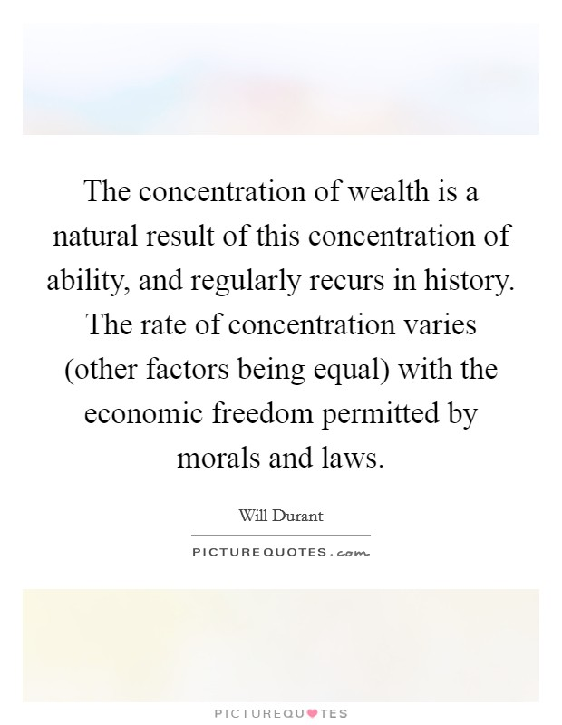 The concentration of wealth is a natural result of this concentration of ability, and regularly recurs in history. The rate of concentration varies (other factors being equal) with the economic freedom permitted by morals and laws Picture Quote #1