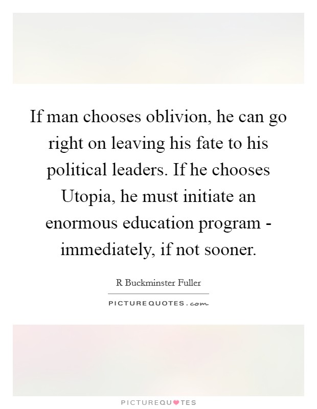 If man chooses oblivion, he can go right on leaving his fate to his political leaders. If he chooses Utopia, he must initiate an enormous education program - immediately, if not sooner Picture Quote #1