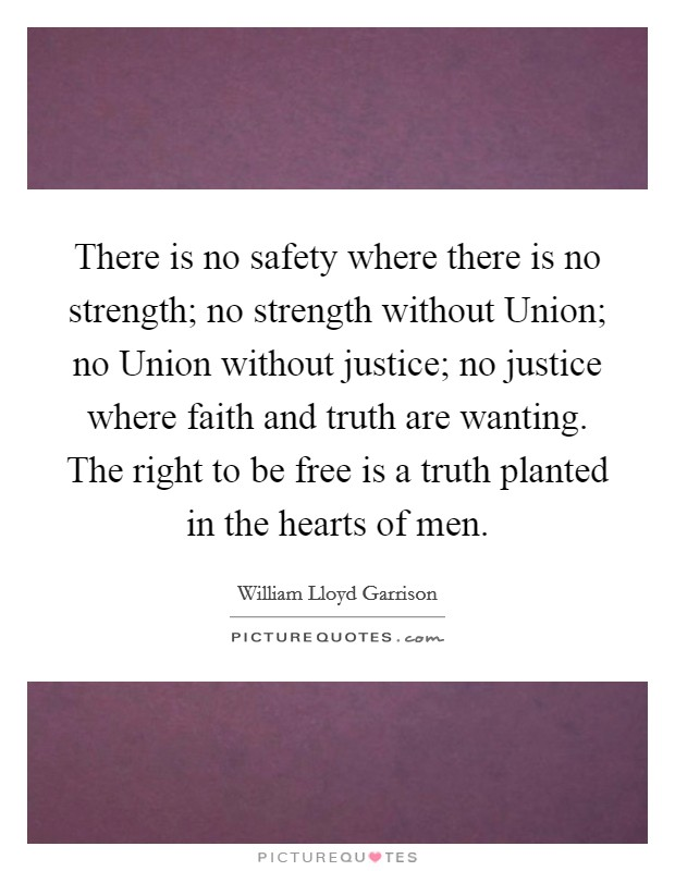 There is no safety where there is no strength; no strength without Union; no Union without justice; no justice where faith and truth are wanting. The right to be free is a truth planted in the hearts of men Picture Quote #1
