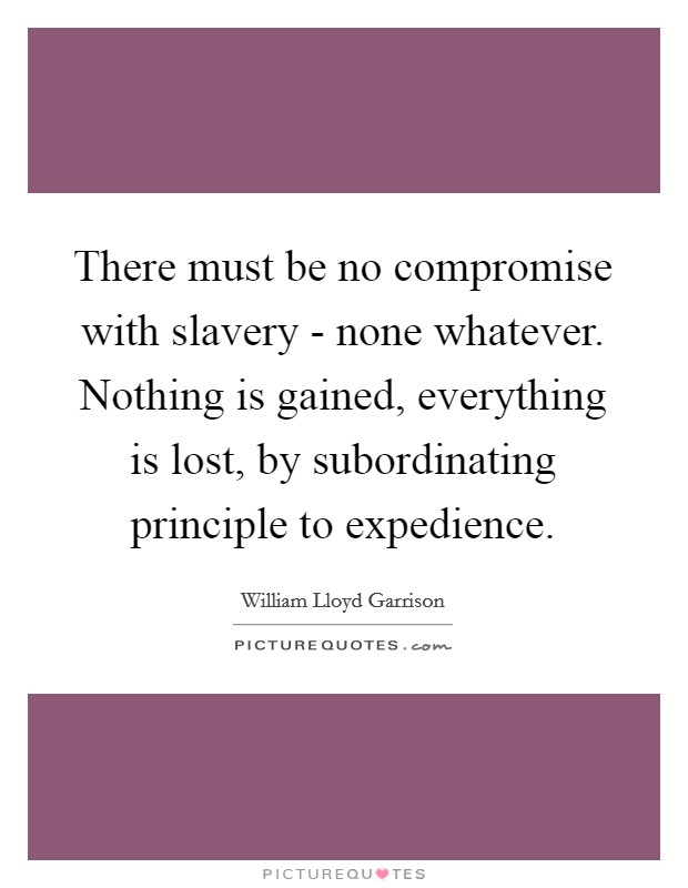 There must be no compromise with slavery - none whatever. Nothing is gained, everything is lost, by subordinating principle to expedience Picture Quote #1