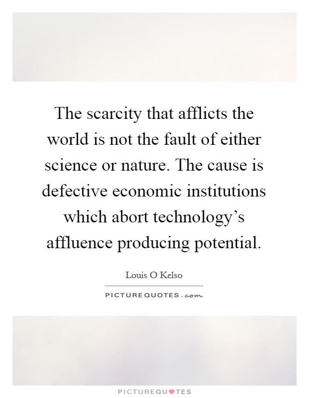 The scarcity that afflicts the world is not the fault of either science or nature. The cause is defective economic institutions which abort technology's affluence producing potential Picture Quote #1