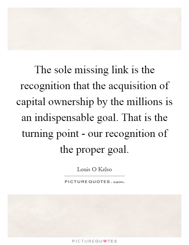 The sole missing link is the recognition that the acquisition of capital ownership by the millions is an indispensable goal. That is the turning point - our recognition of the proper goal Picture Quote #1