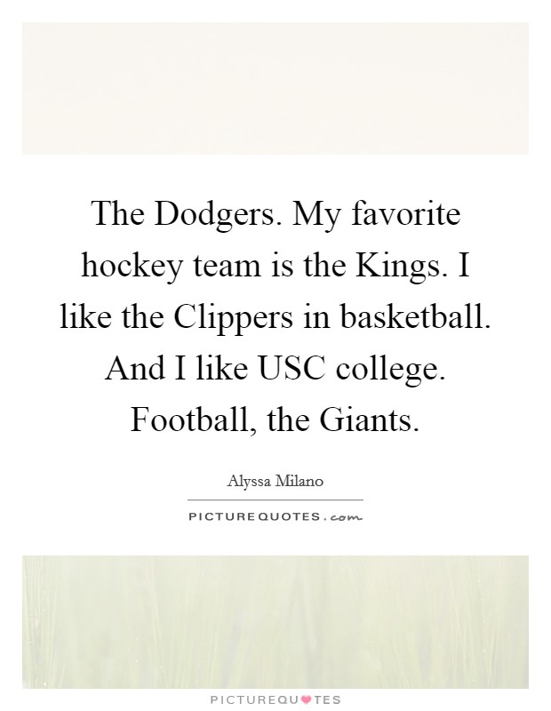 The Dodgers. My favorite hockey team is the Kings. I like the Clippers in basketball. And I like USC college. Football, the Giants Picture Quote #1