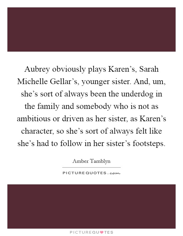 Aubrey obviously plays Karen's, Sarah Michelle Gellar's, younger sister. And, um, she's sort of always been the underdog in the family and somebody who is not as ambitious or driven as her sister, as Karen's character, so she's sort of always felt like she's had to follow in her sister's footsteps Picture Quote #1