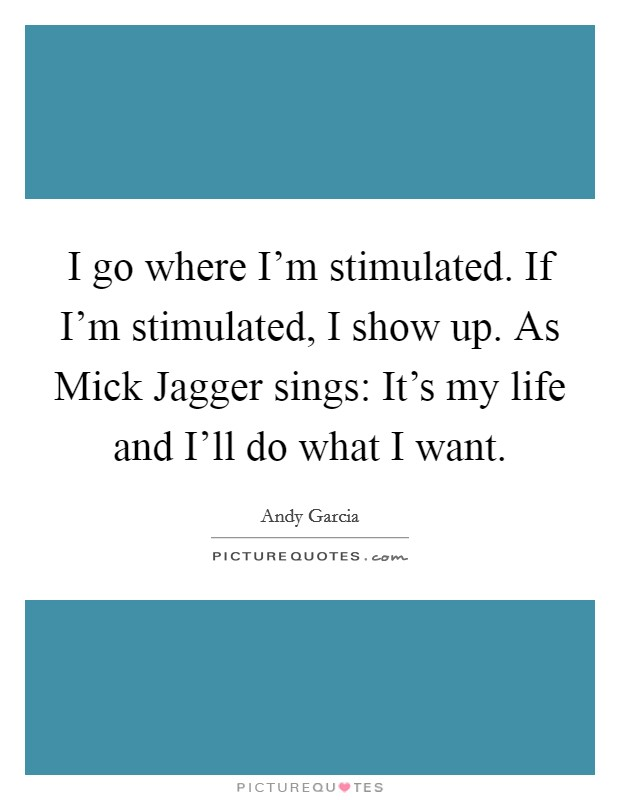 I go where I'm stimulated. If I'm stimulated, I show up. As Mick Jagger sings: It's my life and I'll do what I want Picture Quote #1