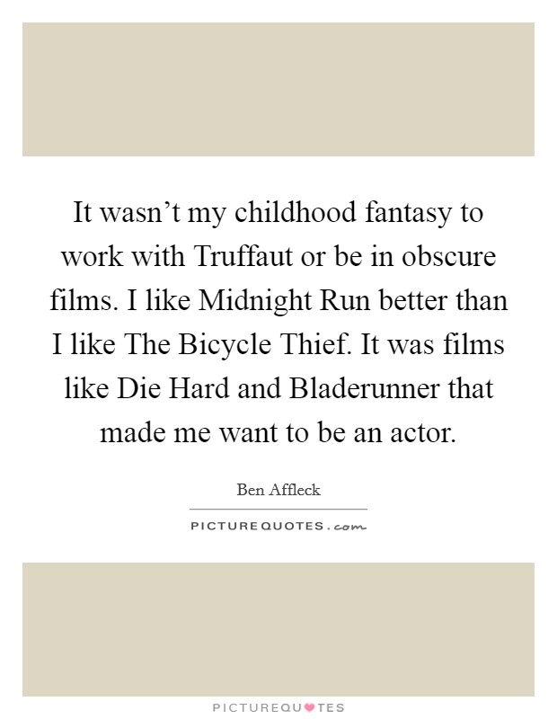 It wasn't my childhood fantasy to work with Truffaut or be in obscure films. I like Midnight Run better than I like The Bicycle Thief. It was films like Die Hard and Bladerunner that made me want to be an actor Picture Quote #1