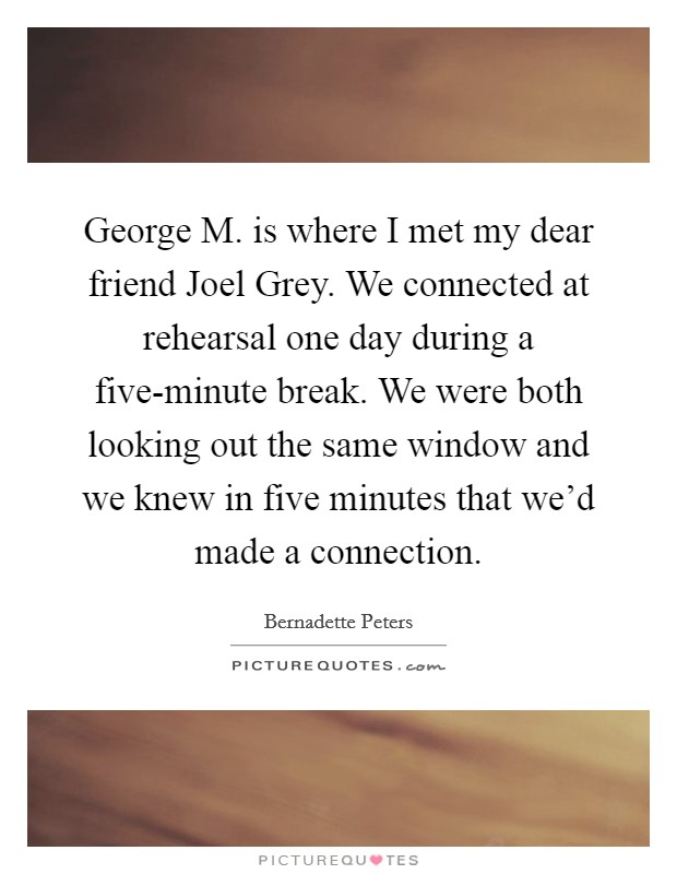 George M. is where I met my dear friend Joel Grey. We connected at rehearsal one day during a five-minute break. We were both looking out the same window and we knew in five minutes that we'd made a connection Picture Quote #1