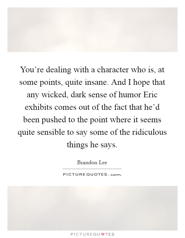 You're dealing with a character who is, at some points, quite insane. And I hope that any wicked, dark sense of humor Eric exhibits comes out of the fact that he'd been pushed to the point where it seems quite sensible to say some of the ridiculous things he says Picture Quote #1