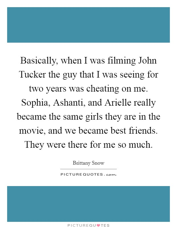 Basically, when I was filming John Tucker the guy that I was seeing for two years was cheating on me. Sophia, Ashanti, and Arielle really became the same girls they are in the movie, and we became best friends. They were there for me so much Picture Quote #1
