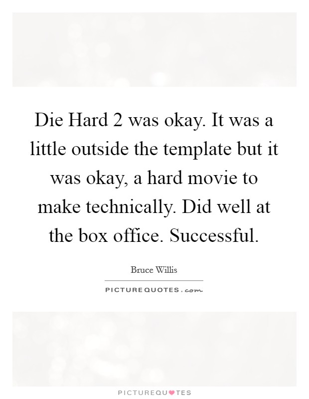 Die Hard 2 was okay. It was a little outside the template but it was okay, a hard movie to make technically. Did well at the box office. Successful Picture Quote #1