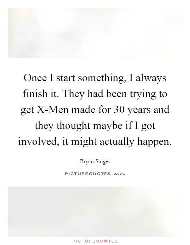 Once I start something, I always finish it. They had been trying to get X-Men made for 30 years and they thought maybe if I got involved, it might actually happen Picture Quote #1