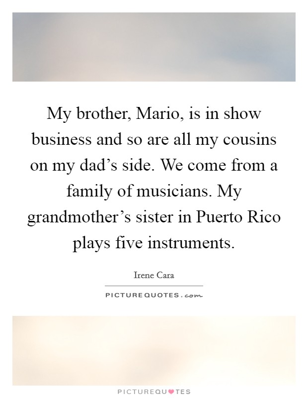 My brother, Mario, is in show business and so are all my cousins on my dad's side. We come from a family of musicians. My grandmother's sister in Puerto Rico plays five instruments Picture Quote #1