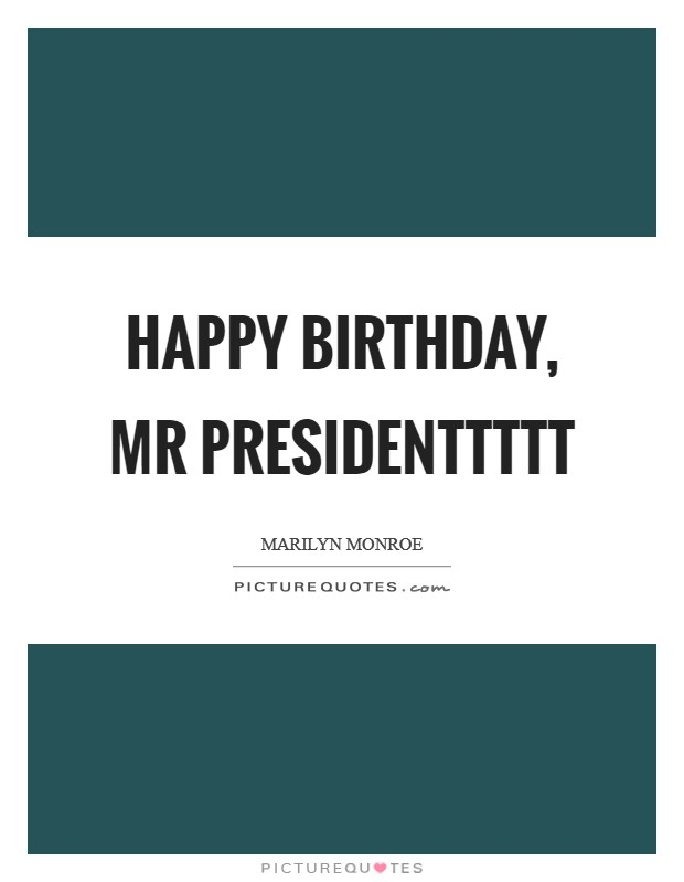 Happy Birthday, Mr Presidenttttt Picture Quote #1