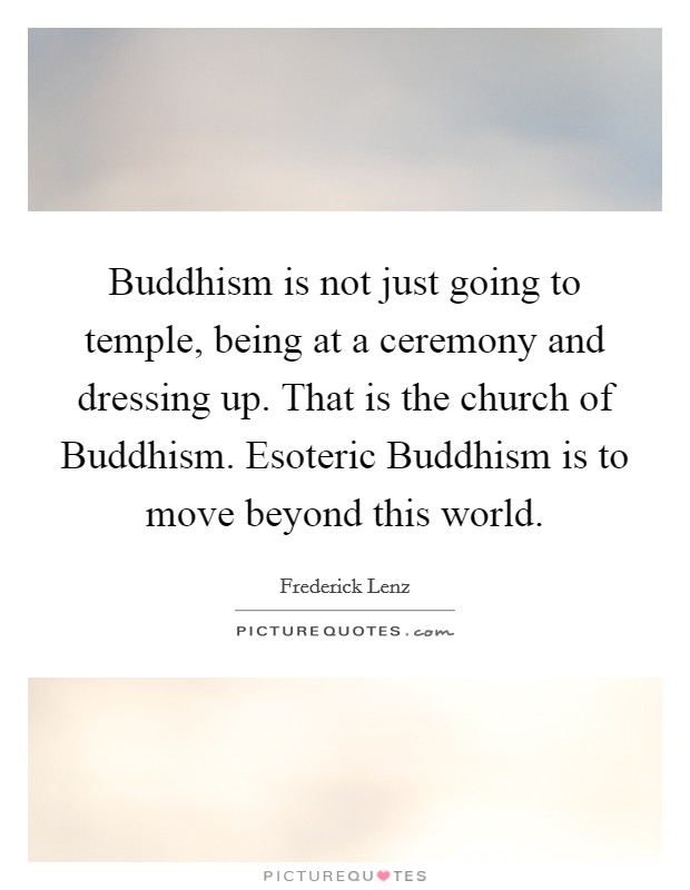 Buddhism is not just going to temple, being at a ceremony and dressing up. That is the church of Buddhism. Esoteric Buddhism is to move beyond this world Picture Quote #1