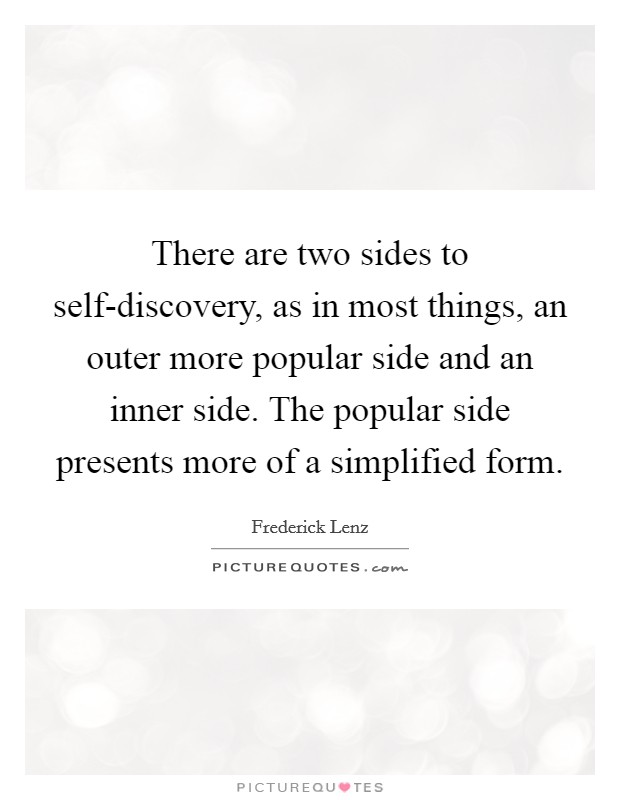 There are two sides to self-discovery, as in most things, an outer more popular side and an inner side. The popular side presents more of a simplified form Picture Quote #1