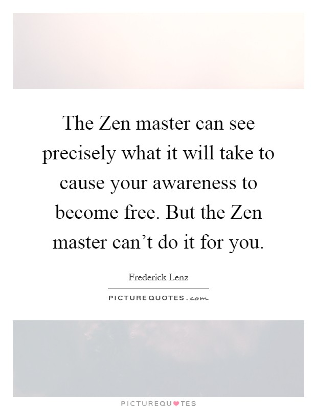 The Zen master can see precisely what it will take to cause your awareness to become free. But the Zen master can't do it for you Picture Quote #1